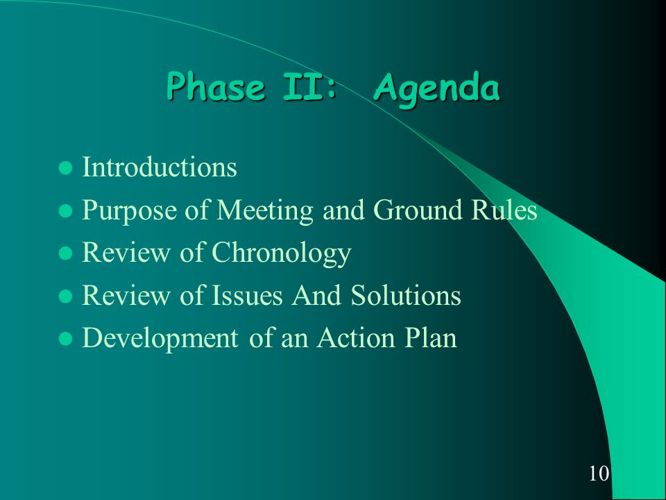 10 Phase II: Agenda Introductions Purpose of Meeting and Ground Rules Review of Chronology Review of Issues And Solutions Development of an Action Pla