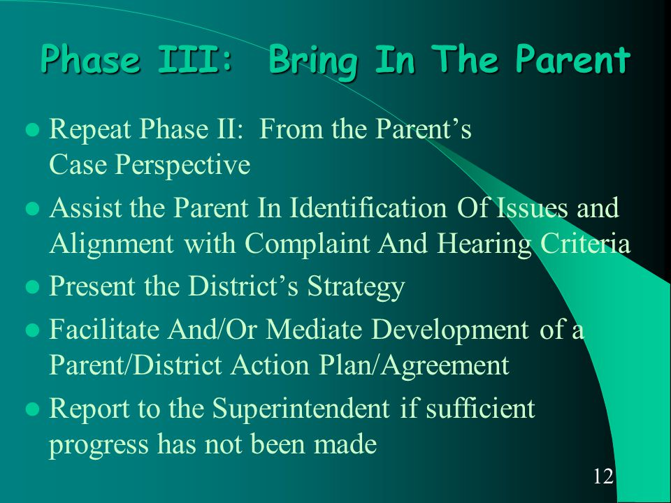 12 Phase III: Bring In The Parent Repeat Phase II: From the Parent's Case Perspective Assist the Parent In Identification Of Issues and Alignment with
