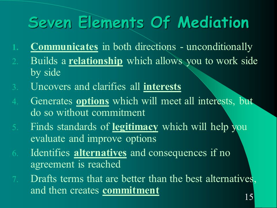 15 Seven Elements Of Mediation 1. Communicates in both directions - unconditionally 2. Builds a relationship which allows you to work side by side 3.