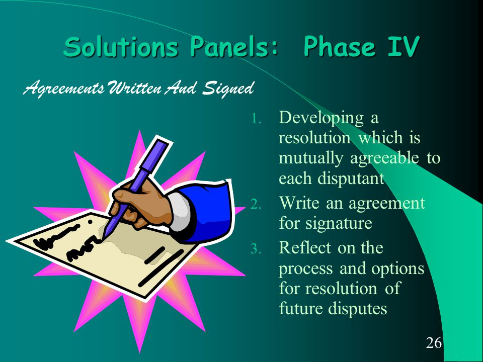 26 Solutions Panels: Phase IV 1. Developing a resolution which is mutually agreeable to each disputant 2. Write an agreement for signature 3. Reflect