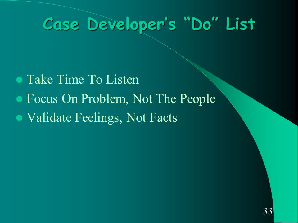 "33 Case Developer's ""Do"" List Take Time To Listen Focus On Problem, Not The People Validate Feelings, Not Facts"