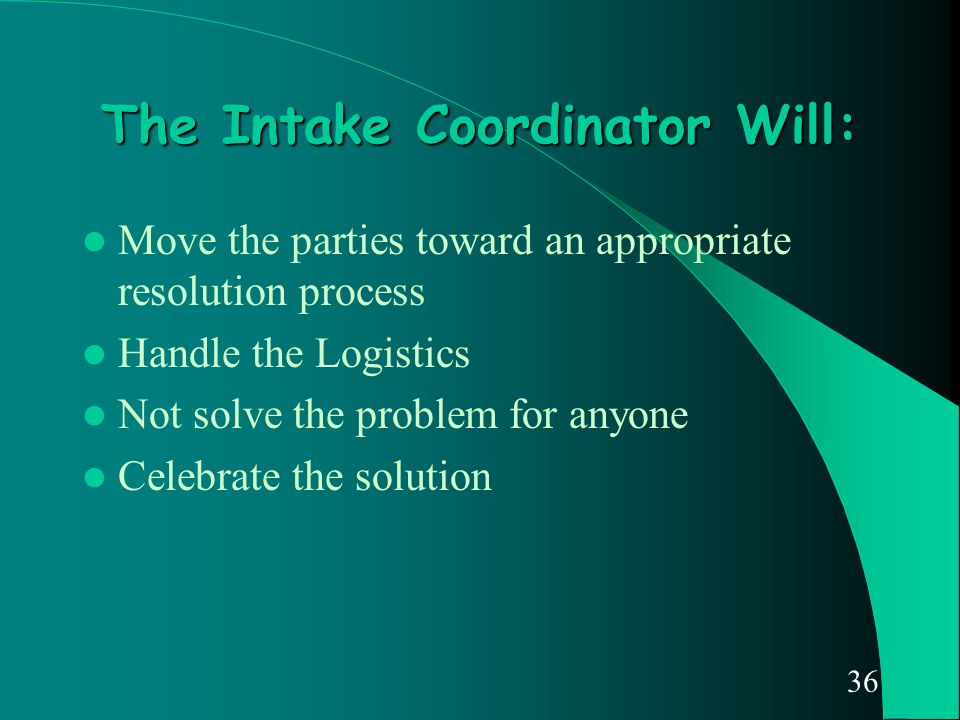 36 The Intake Coordinator Will: Move the parties toward an appropriate resolution process Handle the Logistics Not solve the problem for anyone Celebr