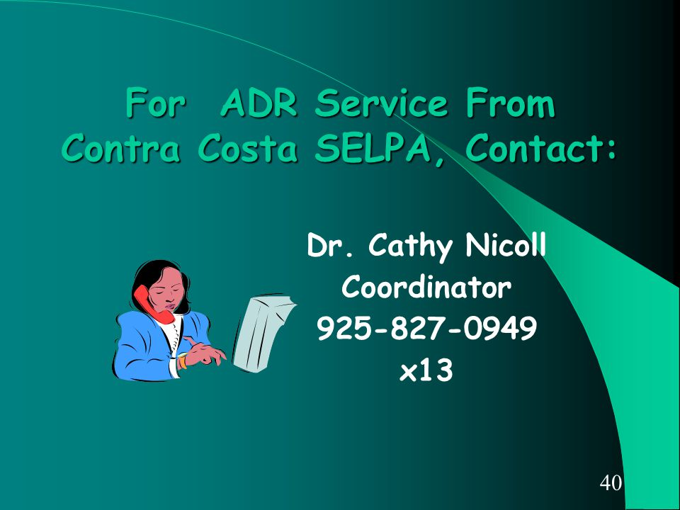 40 For ADR Service From Contra Costa SELPA, Contact: Dr. Cathy Nicoll Coordinator 925-827-0949 x13