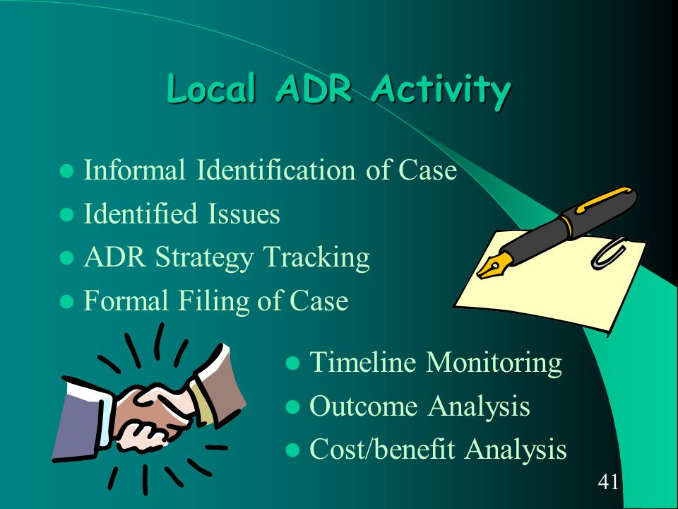 41 Local ADR Activity Informal Identification of Case Identified Issues ADR Strategy Tracking Formal Filing of Case Timeline Monitoring Outcome Analys