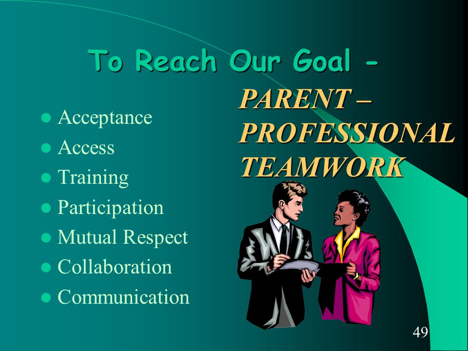 49 To Reach Our Goal - Acceptance Access Training Participation Mutual Respect Collaboration Communication PARENT – PROFESSIONAL TEAMWORK