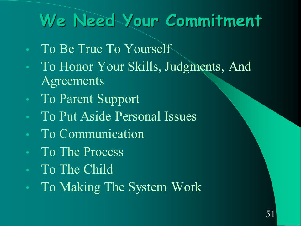51 We Need Your Commitment To Be True To Yourself To Honor Your Skills, Judgments, And Agreements To Parent Support To Put Aside Personal Issues To Co