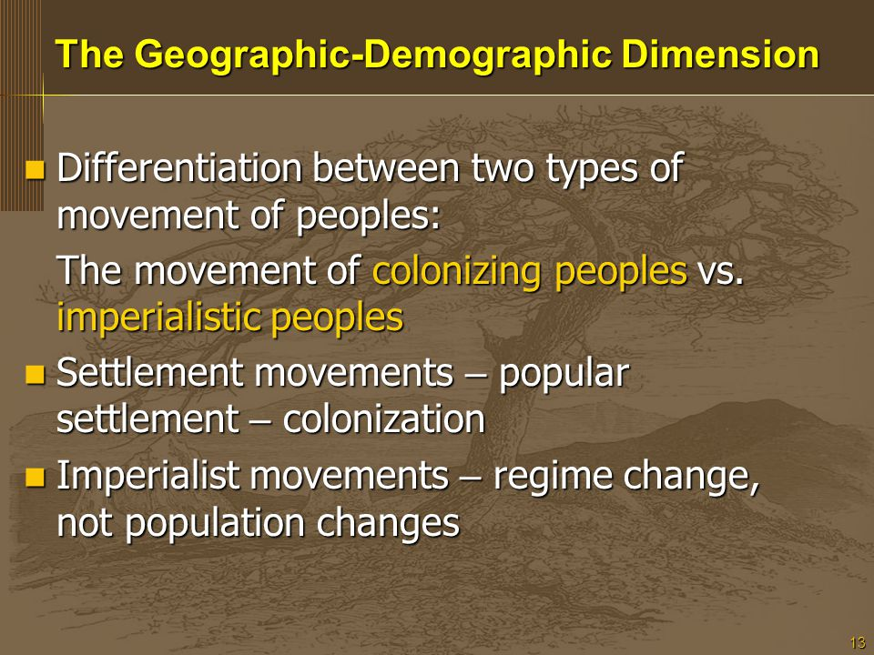 13 The Geographic-Demographic Dimension Differentiation between two types of movement of peoples: Differentiation between two types of movement of peoples: The movement of colonizing peoples vs.