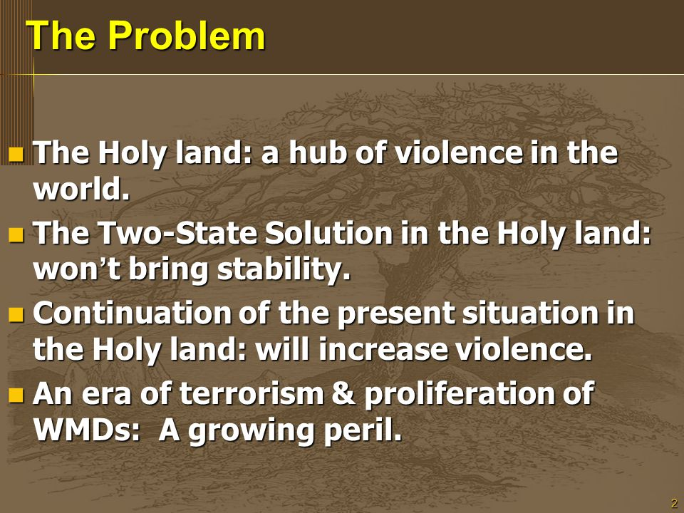 2 The Problem The Holy land: a hub of violence in the world. The Holy land: a hub of violence in the world. The Two-State Solution in the Holy land: w