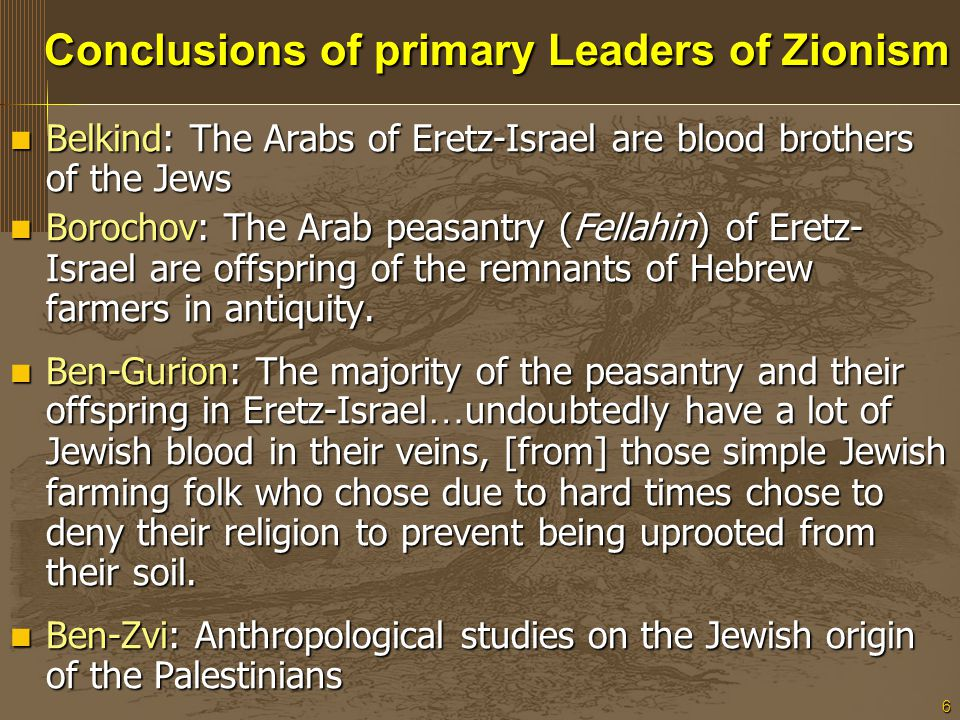 6 Conclusions of primary Leaders of Zionism Conclusions of primary Leaders of Zionism Belkind: The Arabs of Eretz-Israelare blood brothers of the Jews Belkind: The Arabs of Eretz-Israel are blood brothers of the Jews Borochov: The Arab peasantry (Fellahin) of Eretz- Israel are offspring of the remnants of Hebrew farmers in antiquity.