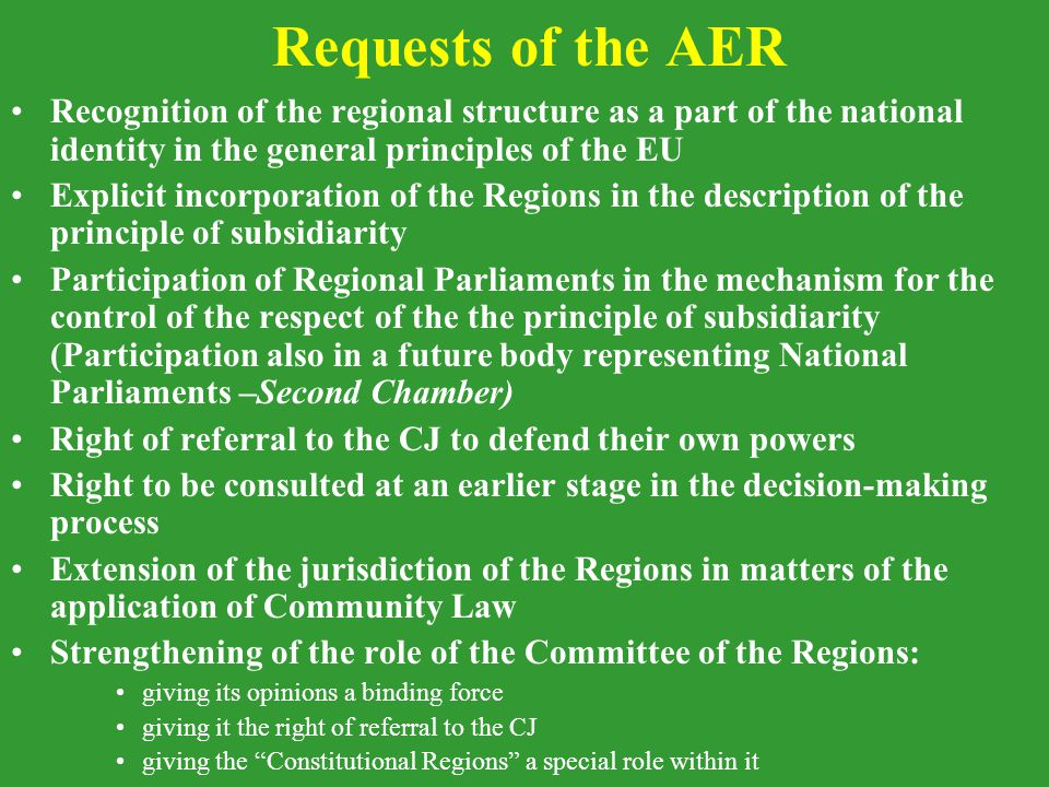 Requests of the AER Recognition of the regional structure as a part of the national identity in the general principles of the EU Explicit incorporation of the Regions in the description of the principle of subsidiarity Participation of Regional Parliaments in the mechanism for the control of the respect of the the principle of subsidiarity (Participation also in a future body representing National Parliaments –Second Chamber) Right of referral to the CJ to defend their own powers Right to be consulted at an earlier stage in the decision-making process Extension of the jurisdiction of the Regions in matters of the application of Community Law Strengthening of the role of the Committee of the Regions: giving its opinions a binding force giving it the right of referral to the CJ giving the Constitutional Regions a special role within it