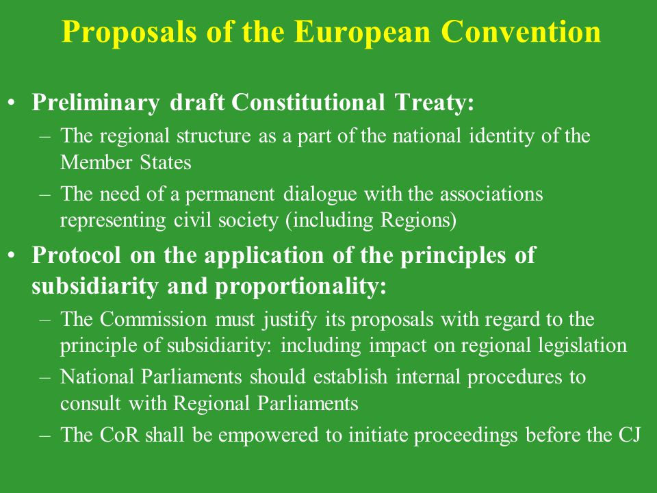 Proposals of the European Convention Preliminary draft Constitutional Treaty: –The regional structure as a part of the national identity of the Member States –The need of a permanent dialogue with the associations representing civil society (including Regions) Protocol on the application of the principles of subsidiarity and proportionality: –The Commission must justify its proposals with regard to the principle of subsidiarity: including impact on regional legislation –National Parliaments should establish internal procedures to consult with Regional Parliaments –The CoR shall be empowered to initiate proceedings before the CJ