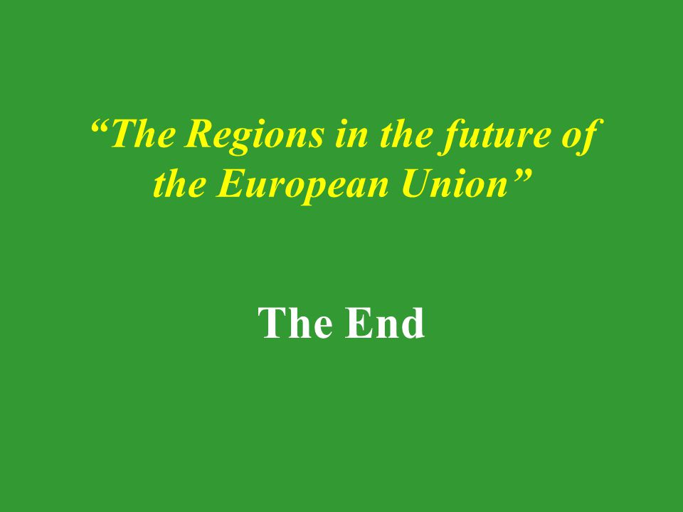 The Regions in the future of the European Union The End