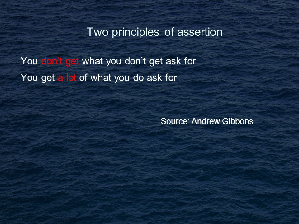 Two principles of assertion You don't get what you don't get ask for You get a lot of what you do ask for Source: Andrew Gibbons