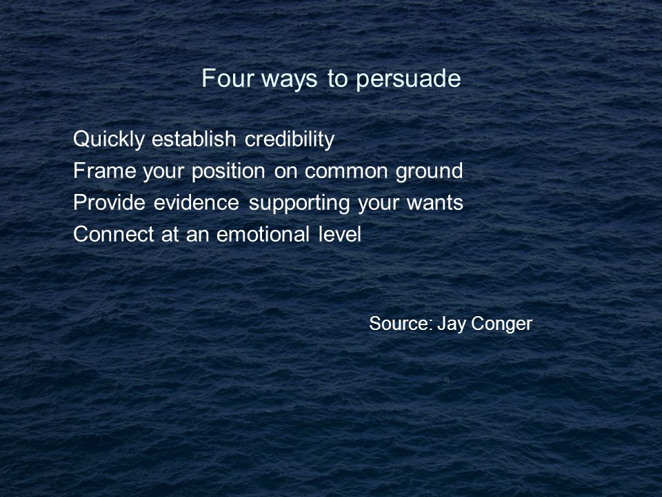 Four ways to persuade Quickly establish credibility Frame your position on common ground Provide evidence supporting your wants Connect at an emotional level Source: Jay Conger Source: Butz & Goodstein Source: Butz & Goodstein