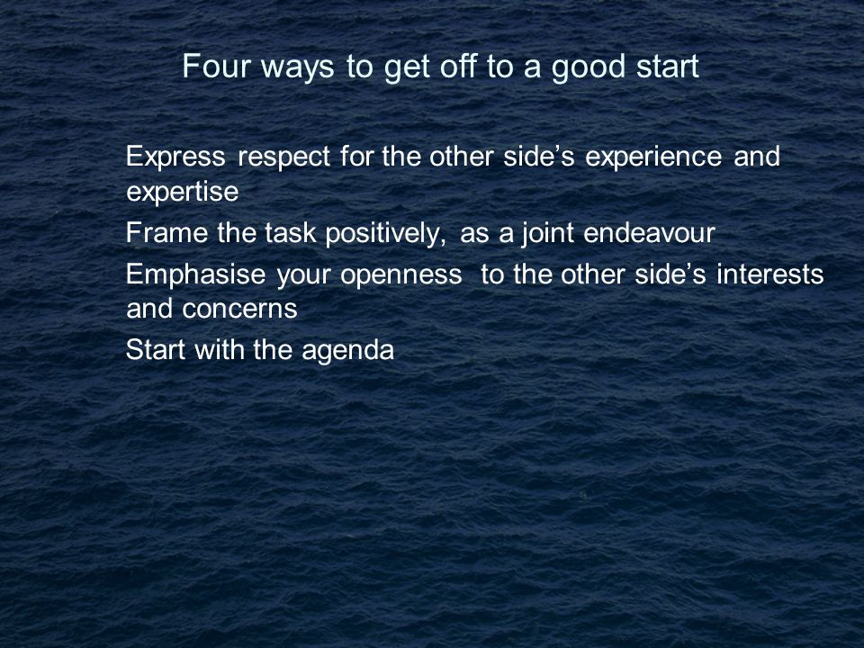 Four ways to get off to a good start Express respect for the other side's experience and expertise Frame the task positively, as a joint endeavour Emphasise your openness to the other side's interests and concerns Start with the agenda
