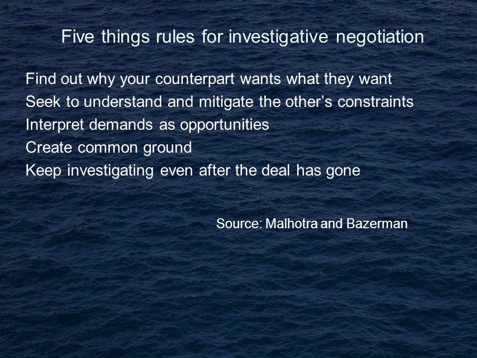 Five things rules for investigative negotiation Find out why your counterpart wants what they want Seek to understand and mitigate the other's constraints Interpret demands as opportunities Create common ground Keep investigating even after the deal has gone Source: Malhotra and Bazerman