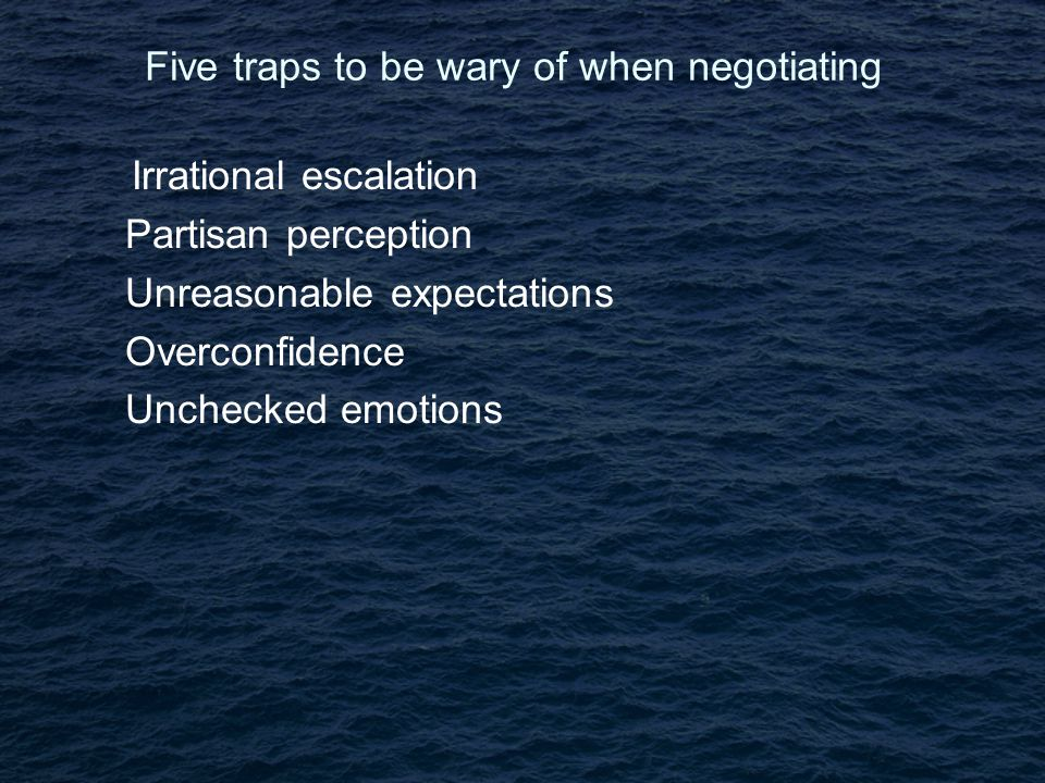 Five traps to be wary of when negotiating Irrational escalation Partisan perception Unreasonable expectations Overconfidence Unchecked emotions