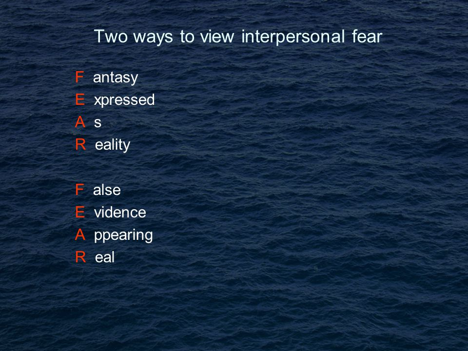 Two ways to view interpersonal fear F antasy E xpressed A s R eality F alse E vidence A ppearing R eal