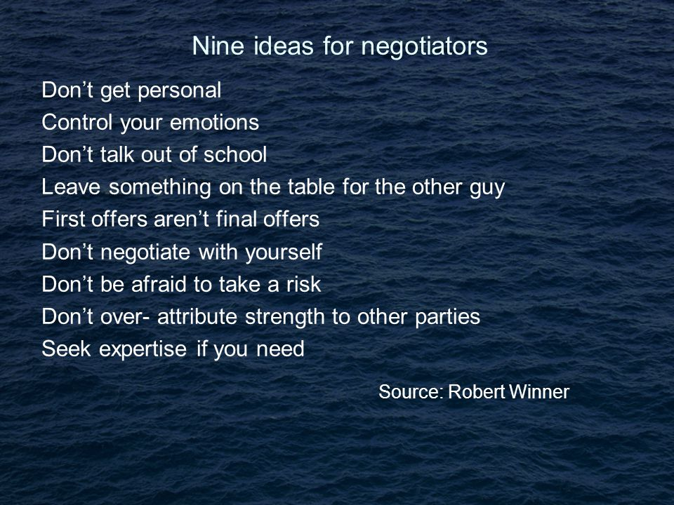 Nine ideas for negotiators Don't get personal Control your emotions Don't talk out of school Leave something on the table for the other guy First offers aren't final offers Don't negotiate with yourself Don't be afraid to take a risk Don't over- attribute strength to other parties Seek expertise if you need Source: Robert Winner