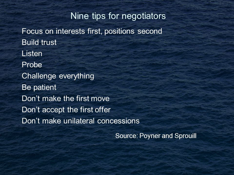 Nine tips for negotiators Focus on interests first, positions second Build trust Listen Probe Challenge everything Be patient Don't make the first move Don't accept the first offer Don't make unilateral concessions Source: Poyner and Sprouill
