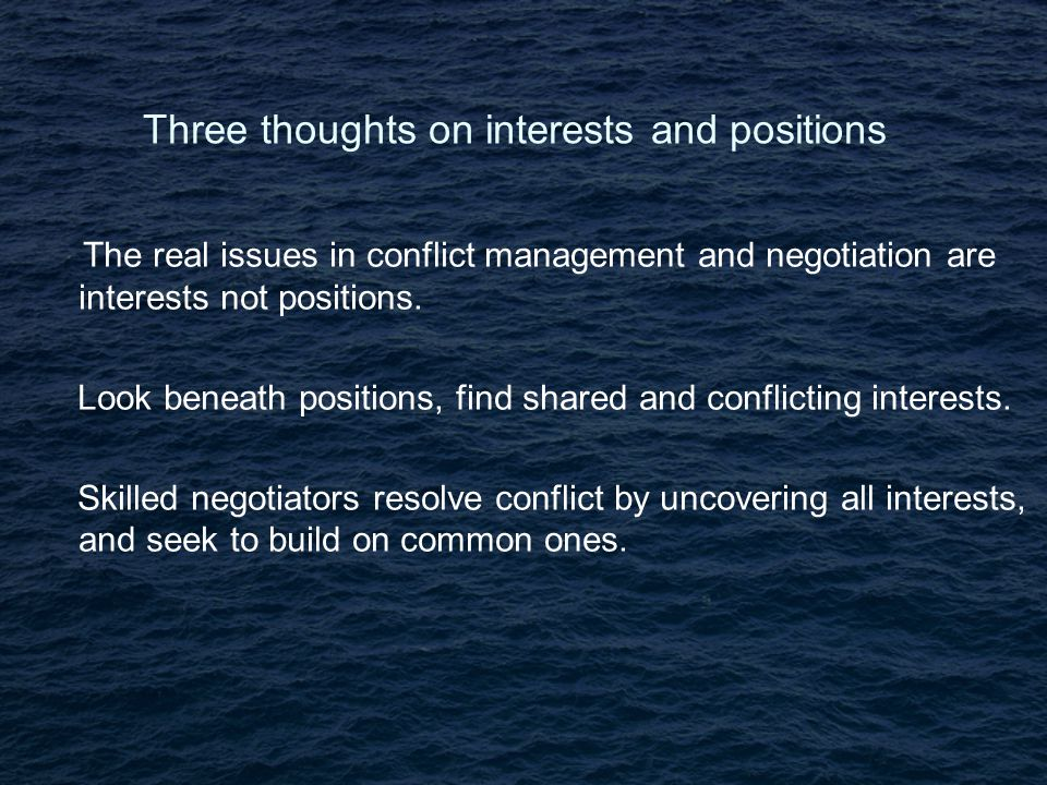 Three thoughts on interests and positions The real issues in conflict management and negotiation are interests not positions.