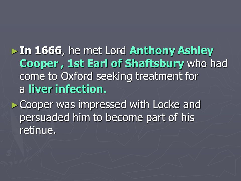► In 1666, he met Lord Anthony Ashley Cooper, 1st Earl of Shaftsbury who had come to Oxford seeking treatment for a liver infection.