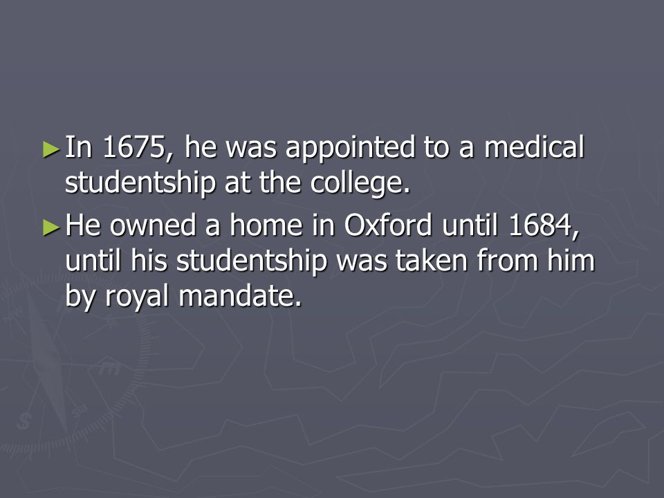 ► In 1675, he was appointed to a medical studentship at the college.