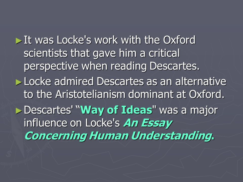 ► It was Locke's work with the Oxford scientists that gave him a critical perspective when reading Descartes. ► Locke admired Descartes as an alternat
