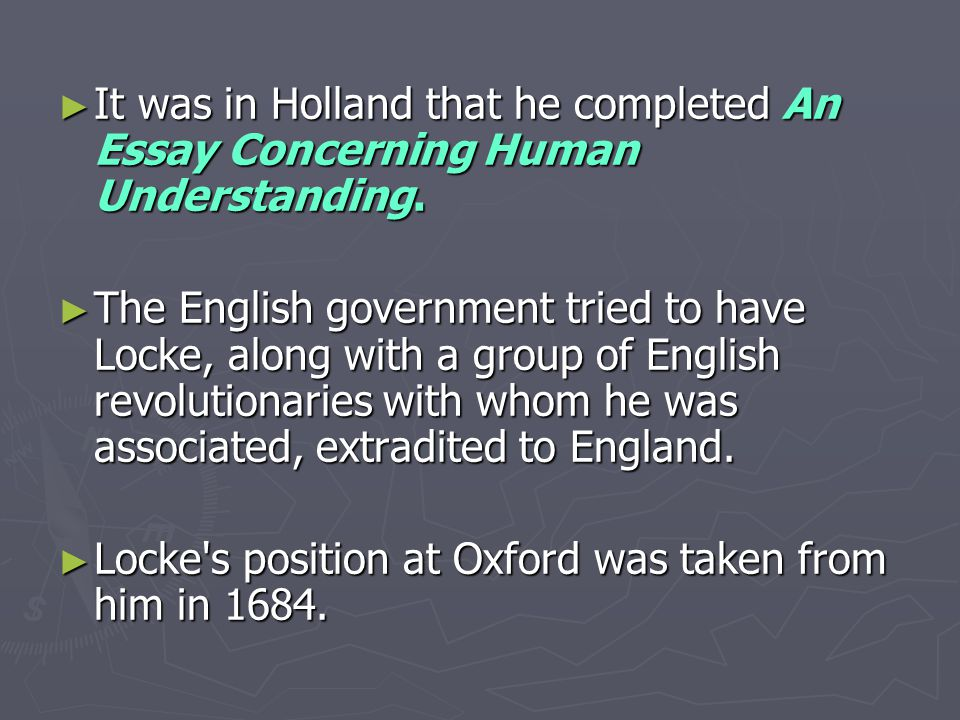 ► It was in Holland that he completed An Essay Concerning Human Understanding.