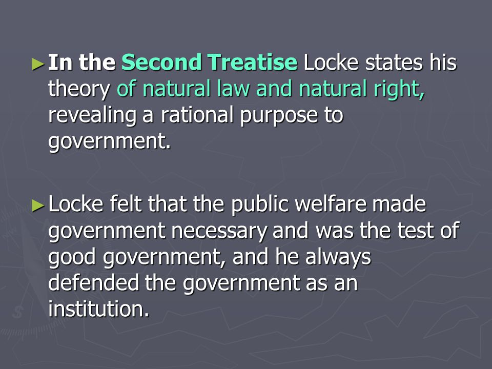 ► In the Second Treatise Locke states his theory of natural law and natural right, revealing a rational purpose to government.