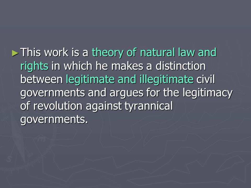 ► This work is a theory of natural law and rights in which he makes a distinction between legitimate and illegitimate civil governments and argues for