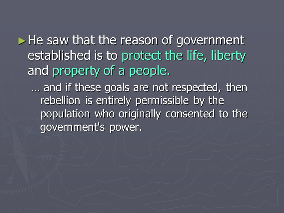 ► He saw that the reason of government established is to protect the life, liberty and property of a people. … and if these goals are not respected, t