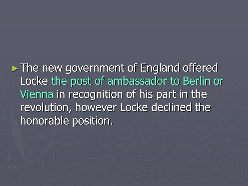 ► The new government of England offered Locke the post of ambassador to Berlin or Vienna in recognition of his part in the revolution, however Locke declined the honorable position.