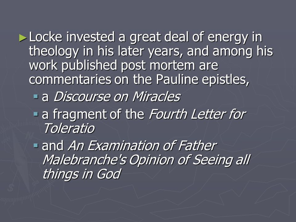 ► Locke invested a great deal of energy in theology in his later years, and among his work published post mortem are commentaries on the Pauline epistles,  a Discourse on Miracles  a fragment of the Fourth Letter for Toleratio  and An Examination of Father Malebranche s Opinion of Seeing all things in God
