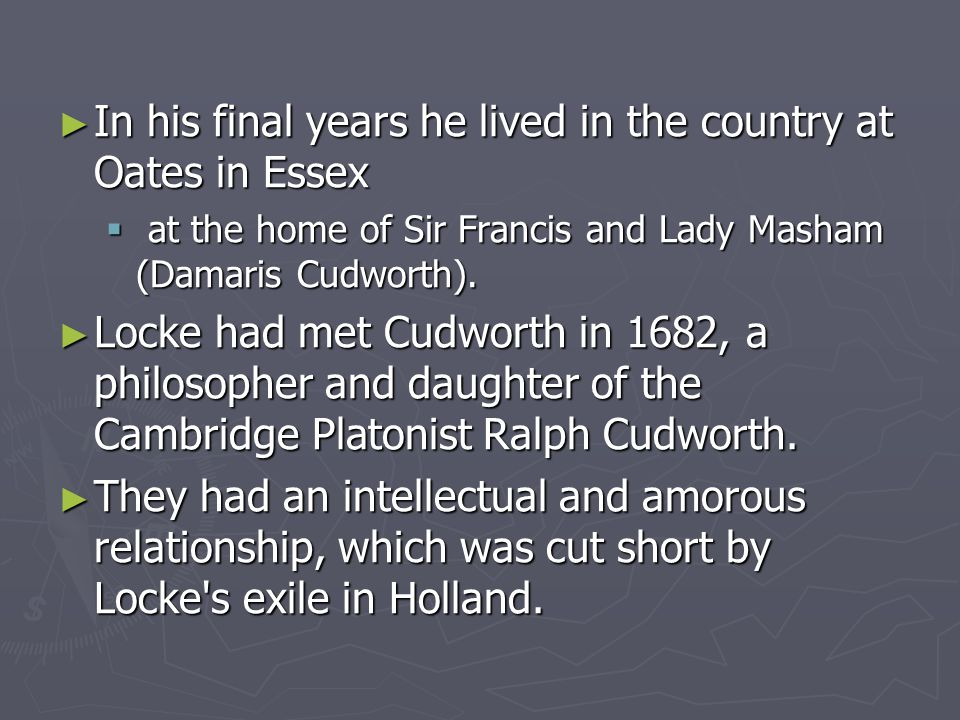 ► In his final years he lived in the country at Oates in Essex  at the home of Sir Francis and Lady Masham (Damaris Cudworth).