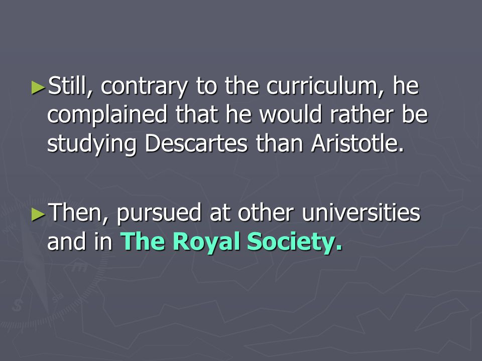 ► Still, contrary to the curriculum, he complained that he would rather be studying Descartes than Aristotle.