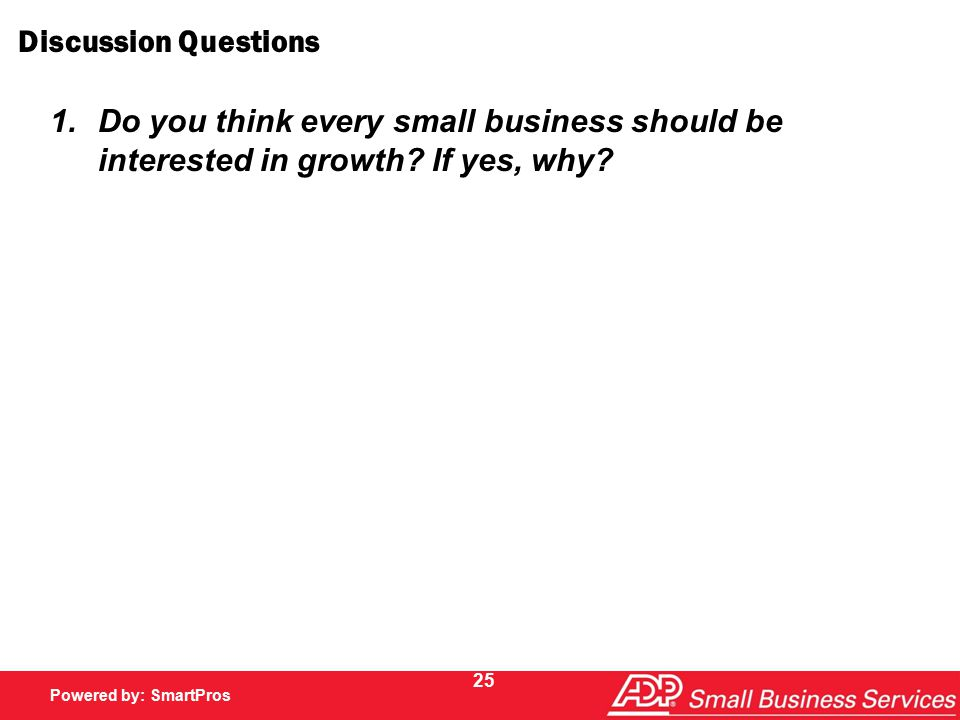 Powered by SmartPros Powered by: SmartPros 25 Discussion Questions 1.Do you think every small business should be interested in growth.