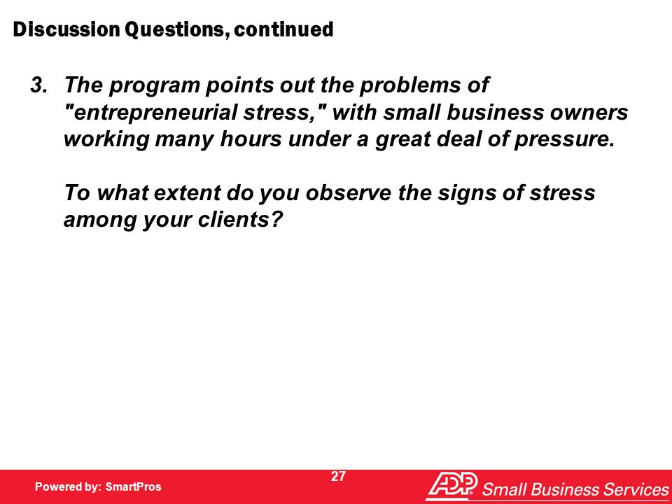 Powered by SmartPros Powered by: SmartPros 27 Discussion Questions, continued 3.The program points out the problems of entrepreneurial stress, with small business owners working many hours under a great deal of pressure.