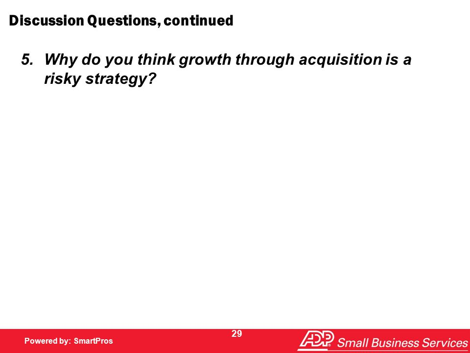 Powered by SmartPros Powered by: SmartPros 29 Discussion Questions, continued 5.Why do you think growth through acquisition is a risky strategy