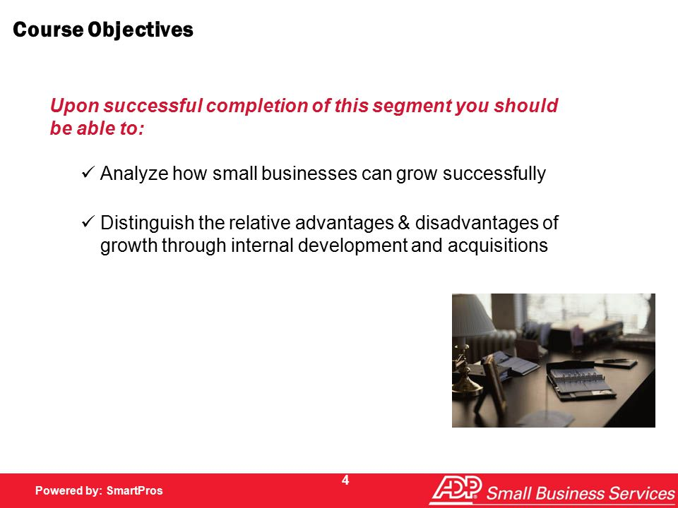 Powered by SmartPros Powered by: SmartPros 4 Course Objectives Analyze how small businesses can grow successfully Distinguish the relative advantages & disadvantages of growth through internal development and acquisitions Upon successful completion of this segment you should be able to:
