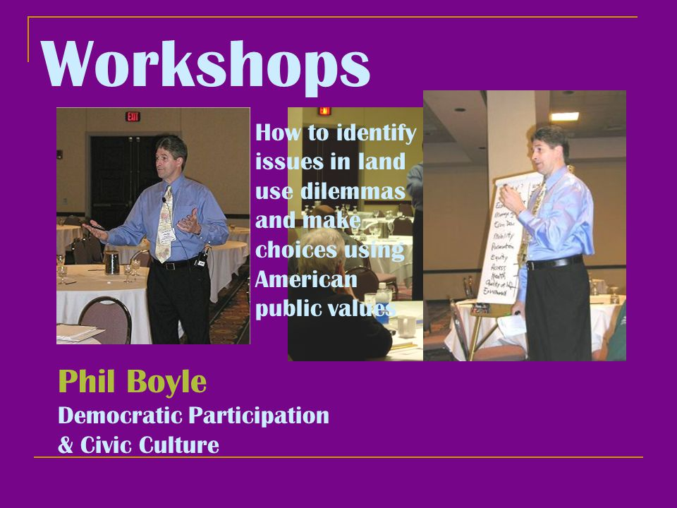 Workshops Phil Boyle Democratic Participation & Civic Culture How to identify issues in land use dilemmas and make choices using American public values