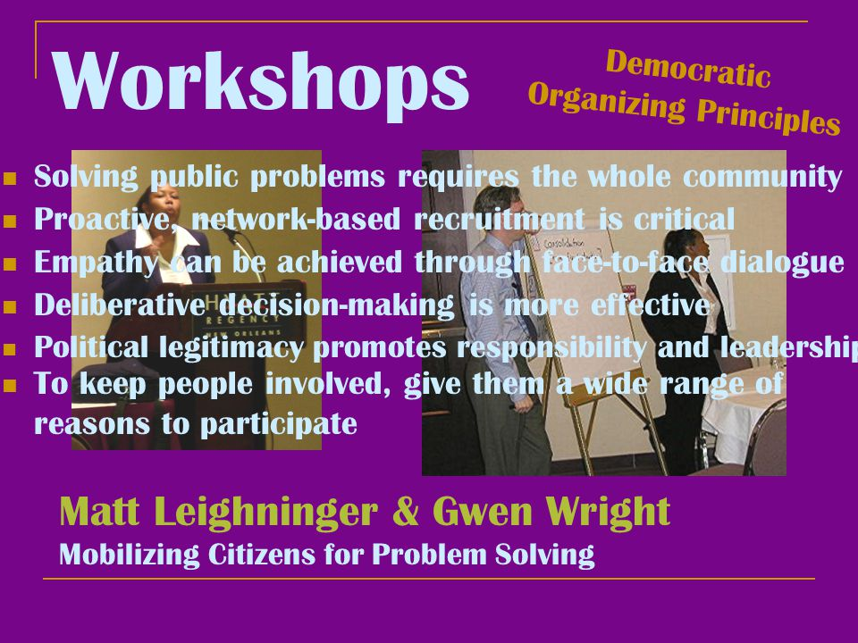 Workshops Matt Leighninger & Gwen Wright Mobilizing Citizens for Problem Solving Democratic Organizing Principles Solving public problems requires the whole community Proactive, network-based recruitment is critical Empathy can be achieved through face-to-face dialogue Deliberative decision-making is more effective Political legitimacy promotes responsibility and leadership To keep people involved, give them a wide range of reasons to participate