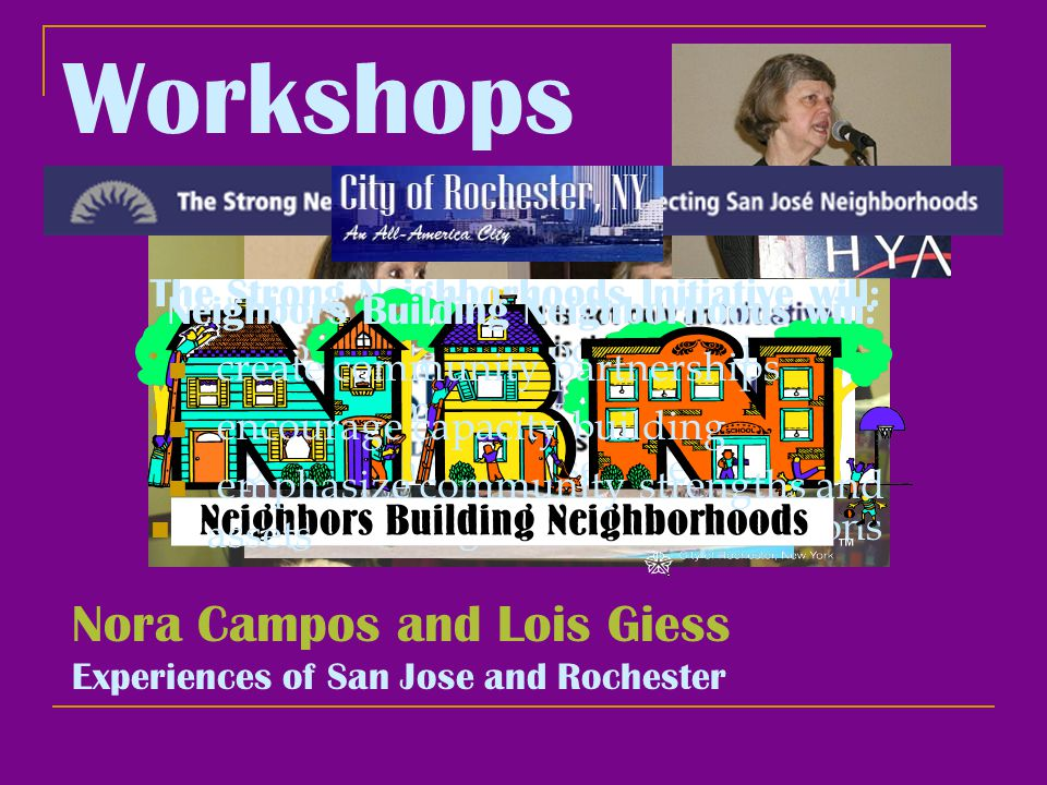 Workshops Nora Campos and Lois Giess Experiences of San Jose and Rochester The Strong Neighborhoods Initiative will: improve neighborhood conditions enhance community safety expand community services strengthen neighborhood associations Neighbors Building Neighborhoods will: create community partnerships encourage capacity building emphasize community strengths and assets