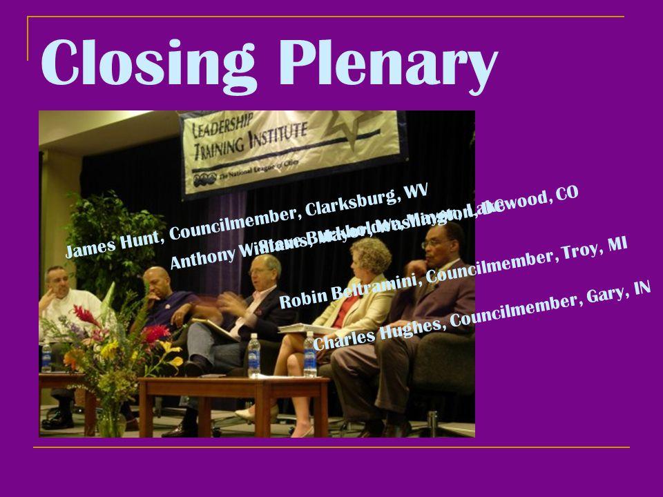 Closing Plenary James Hunt, Councilmember, Clarksburg, WV Anthony Williams, Mayor, Washington, DC Steve Burkholder, Mayor, Lakewood, CO Robin Beltramini, Councilmember, Troy, MI Charles Hughes, Councilmember, Gary, IN