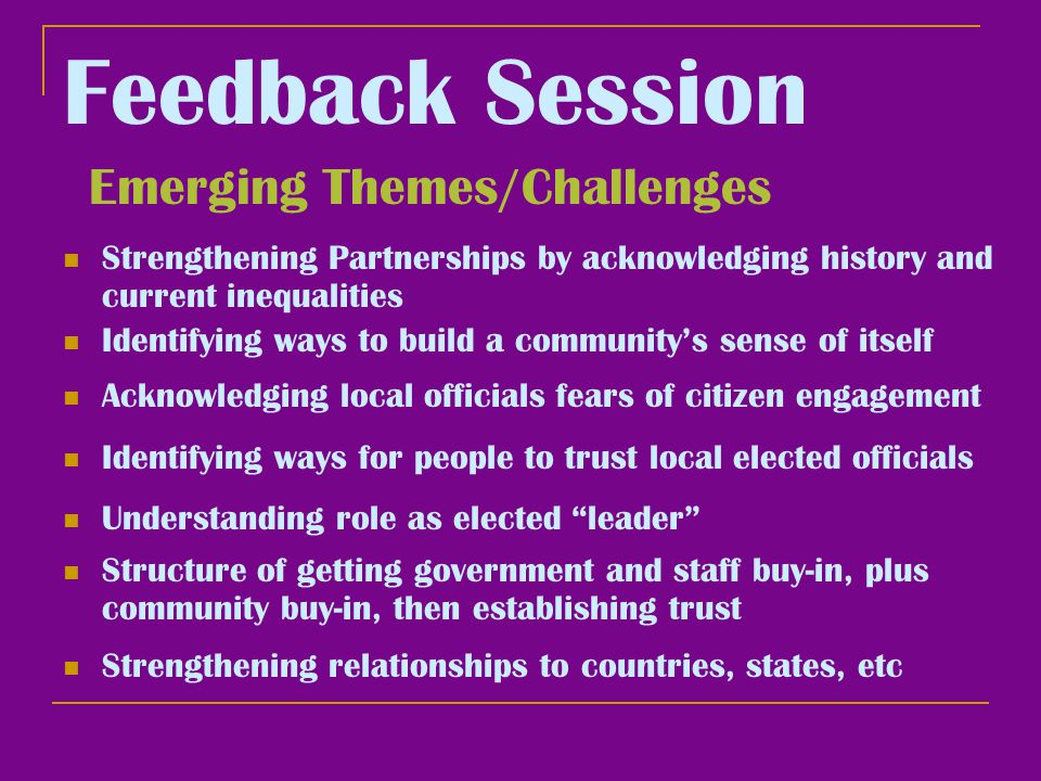 Feedback Session Emerging Themes/Challenges Identifying ways to build a community's sense of itself Acknowledging local officials fears of citizen engagement Structure of getting government and staff buy-in, plus community buy-in, then establishing trust Identifying ways for people to trust local elected officials Understanding role as elected leader Strengthening relationships to countries, states, etc Strengthening Partnerships by acknowledging history and current inequalities