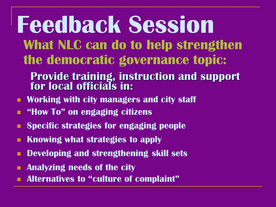 Feedback Session What NLC can do to help strengthen the democratic governance topic: Working with city managers and city staff How To on engaging citizens Specific strategies for engaging people Knowing what strategies to apply Developing and strengthening skill sets Provide training, instruction and support for local officials in: Analyzing needs of the city Alternatives to culture of complaint