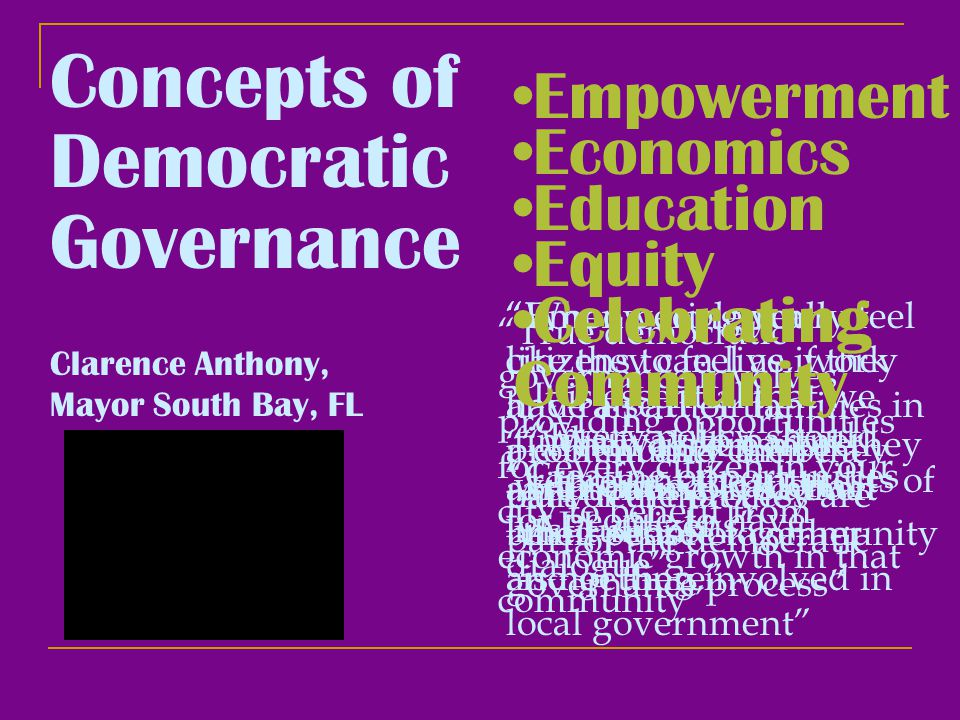Clarence Anthony, Mayor South Bay, FL Concepts of Democratic Governance Empowerment Empowering your citizens to feel as if they have a part of the problem and can be a part of the process Economics True democratic governance involves providing opportunities for every citizen in your city to benefit from economic growth in that community When people really feel like they can live, work and raise their families in a community then they truly feel that they are part of the democratic governance process Education It is essential that we find a way to partner with our educational institutions Equity Every policy should represent the interests of ALL citizens When citizens feel they are not involved then their sense of community is not there Celebrating Community Creating opportunities for people to have dialogue …festivals are more about music, it's about bring people together and getting involved in local government