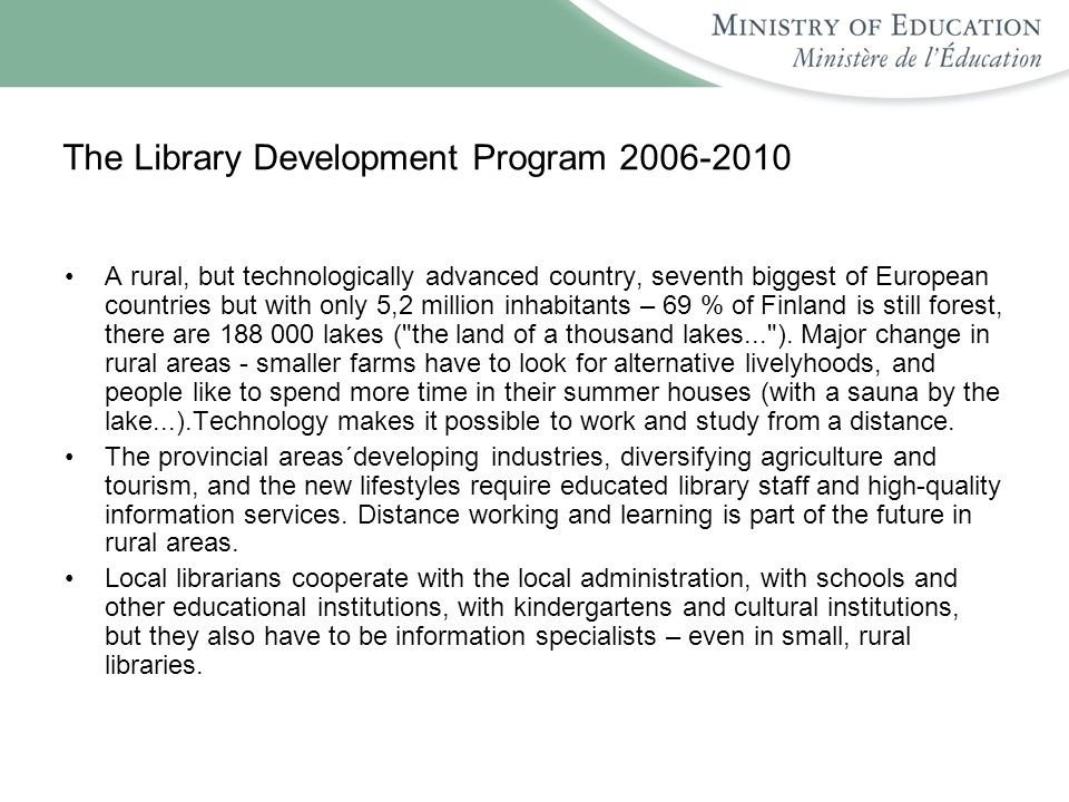 The Library Development Program 2006-2010 A rural, but technologically advanced country, seventh biggest of European countries but with only 5,2 million inhabitants – 69 % of Finland is still forest, there are 188 000 lakes ( the land of a thousand lakes... ).
