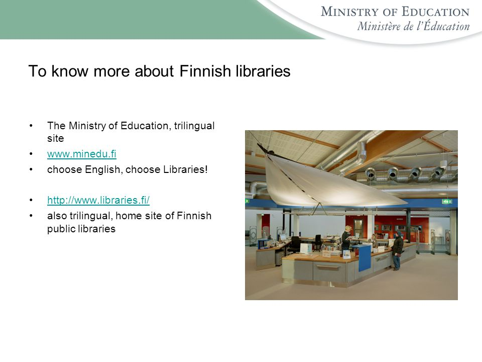 To know more about Finnish libraries The Ministry of Education, trilingual site www.minedu.fi choose English, choose Libraries.