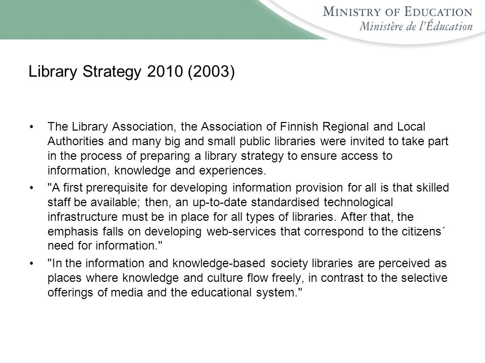 Library Strategy 2010 (2003) The Library Association, the Association of Finnish Regional and Local Authorities and many big and small public libraries were invited to take part in the process of preparing a library strategy to ensure access to information, knowledge and experiences.